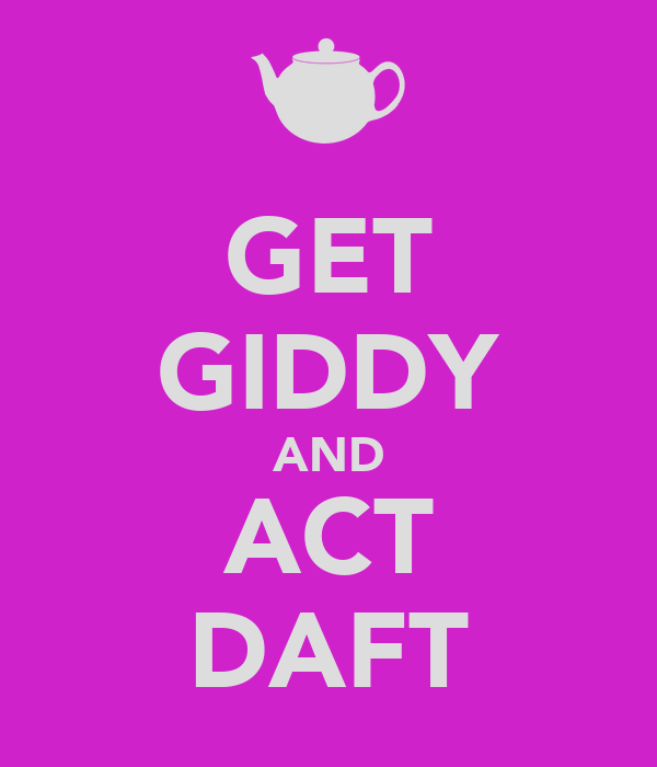 GET GIDDY AND ACT DAFT
