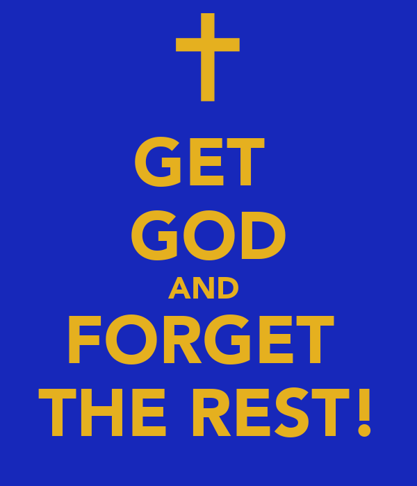 GET  GOD AND  FORGET  THE REST!