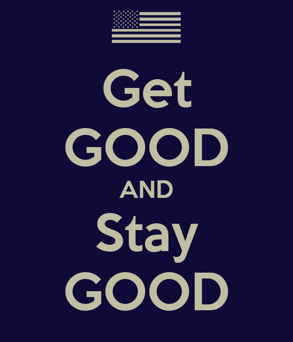 Get GOOD AND Stay GOOD