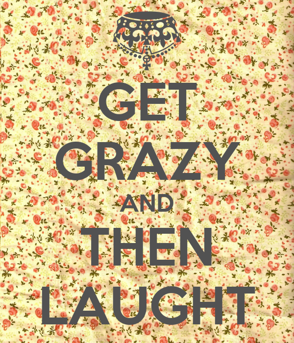 GET GRAZY AND THEN LAUGHT