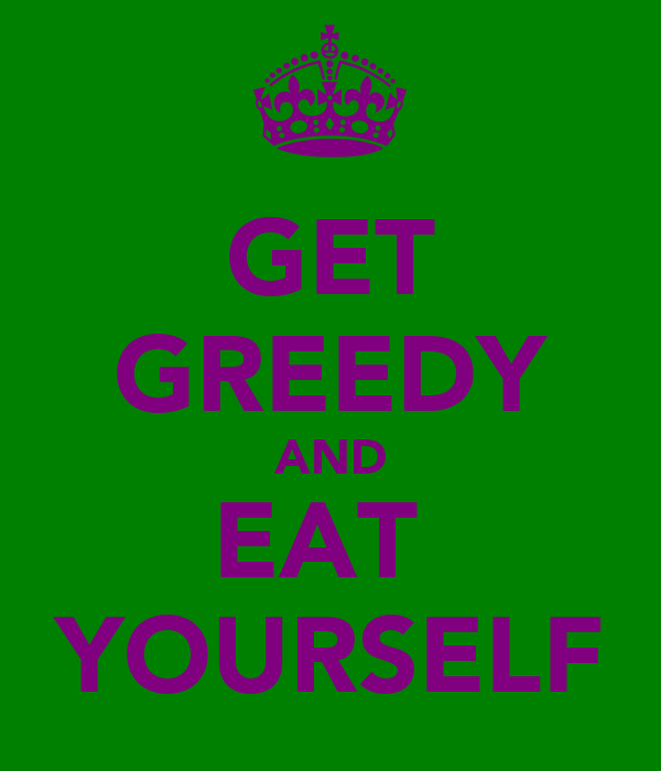 GET GREEDY AND EAT  YOURSELF