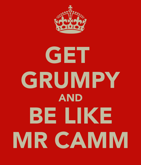 GET  GRUMPY AND BE LIKE MR CAMM