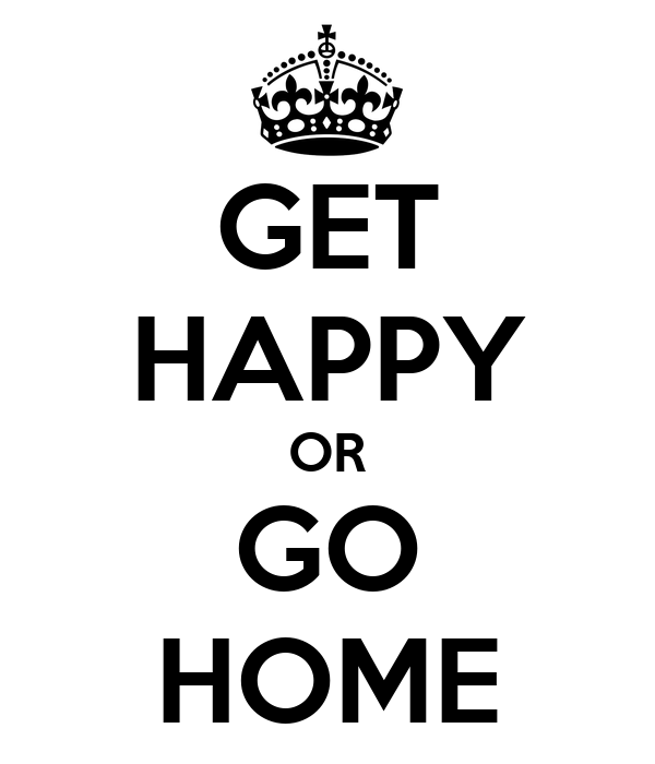 GET HAPPY OR GO HOME