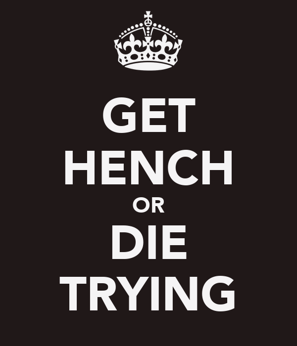 GET HENCH OR DIE TRYING