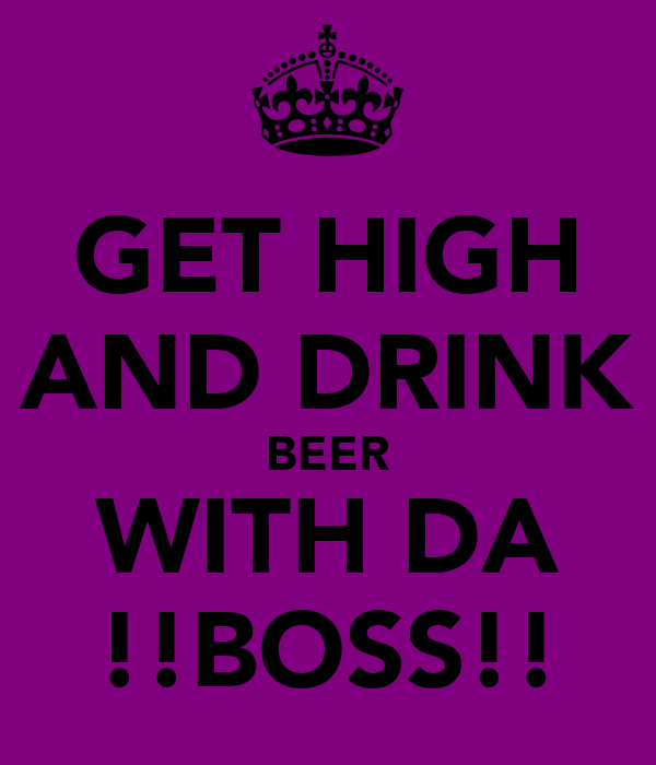 GET HIGH AND DRINK BEER WITH DA !!BOSS!!