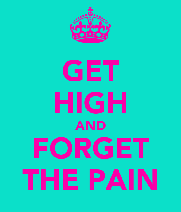GET HIGH AND FORGET THE PAIN