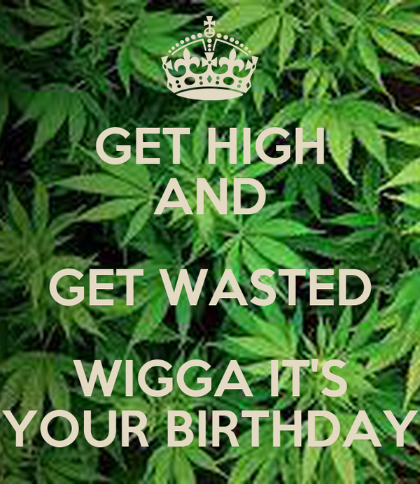 GET HIGH AND GET WASTED WIGGA IT'S YOUR BIRTHDAY