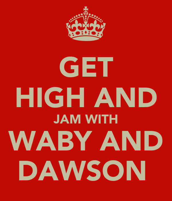 GET HIGH AND JAM WITH WABY AND DAWSON