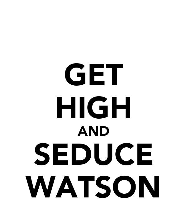 GET HIGH AND SEDUCE WATSON
