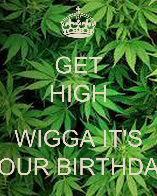 GET HIGH  WIGGA IT'S YOUR BIRTHDAY
