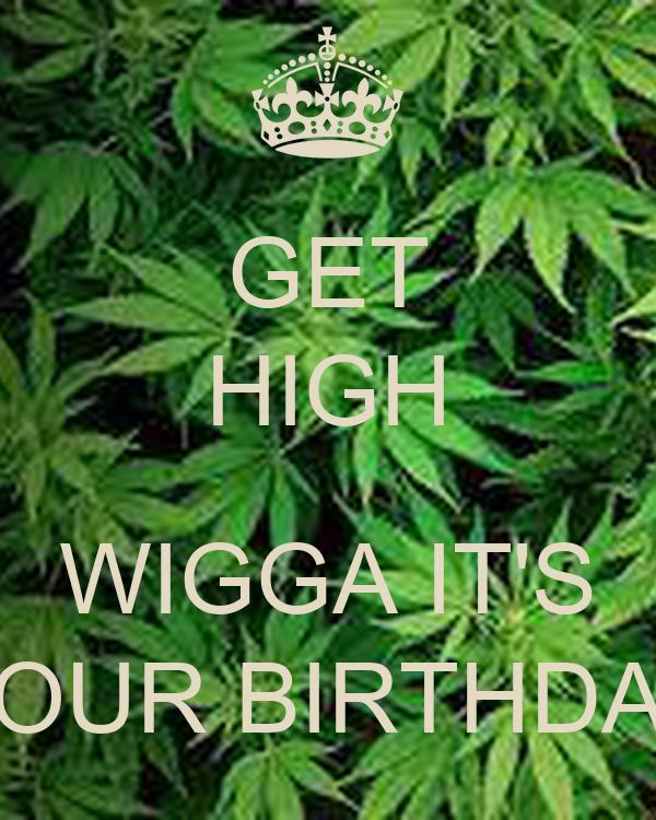 GET HIGH  WIGGA IT'S YOUR BIRTHDAY