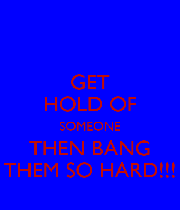 GET HOLD OF SOMEONE THEN BANG THEM SO HARD!!!