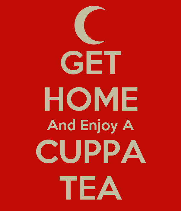GET HOME And Enjoy A CUPPA TEA