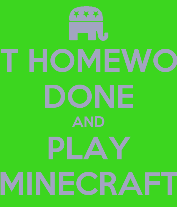 GET HOMEWORK DONE AND PLAY MINECRAFT