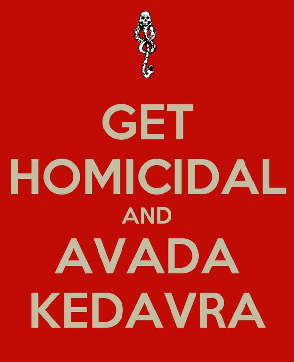 GET HOMICIDAL AND AVADA KEDAVRA