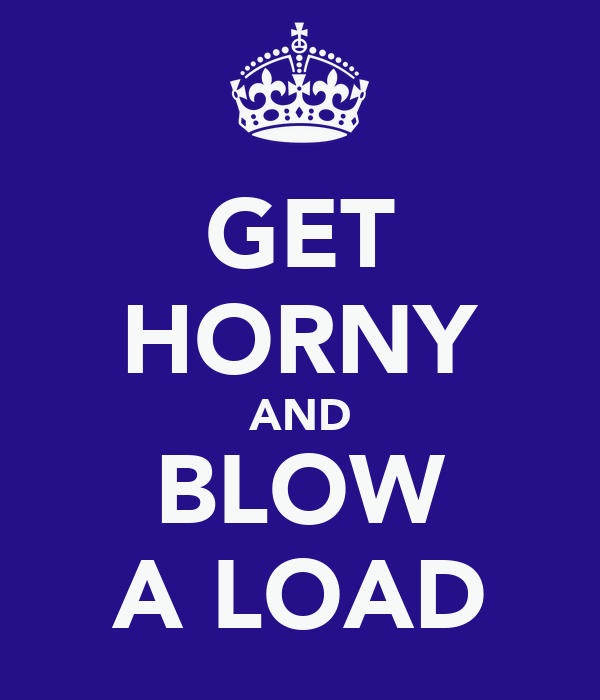GET HORNY AND BLOW A LOAD