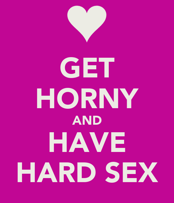GET HORNY AND HAVE HARD SEX