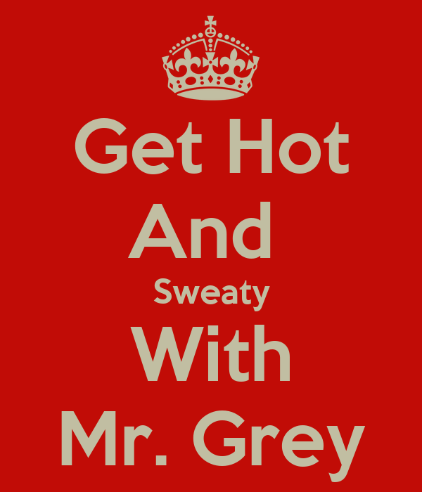 Get Hot And  Sweaty With Mr. Grey