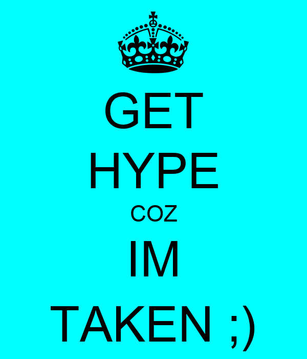 GET HYPE COZ IM TAKEN ;)