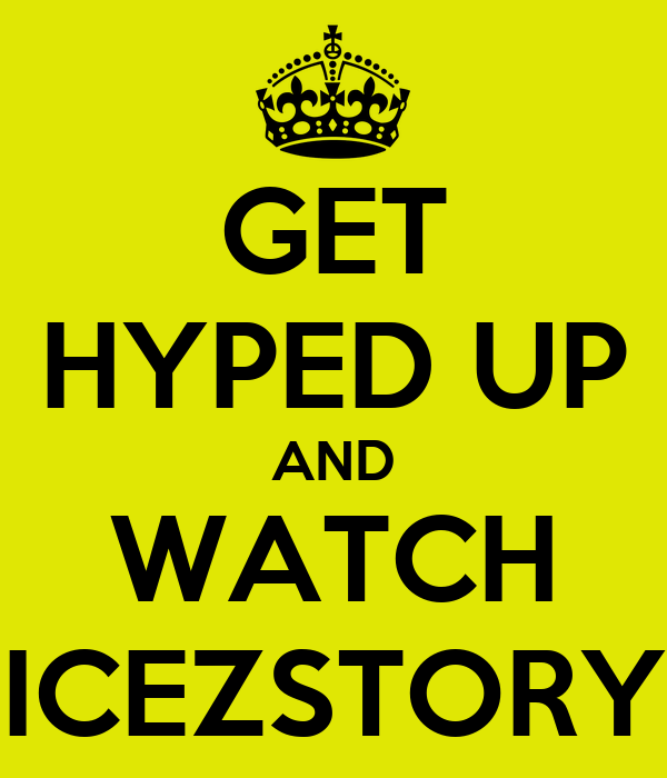 GET HYPED UP AND WATCH ICEZSTORY
