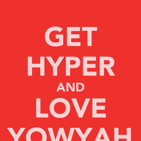 GET HYPER AND LOVE YOWYAH