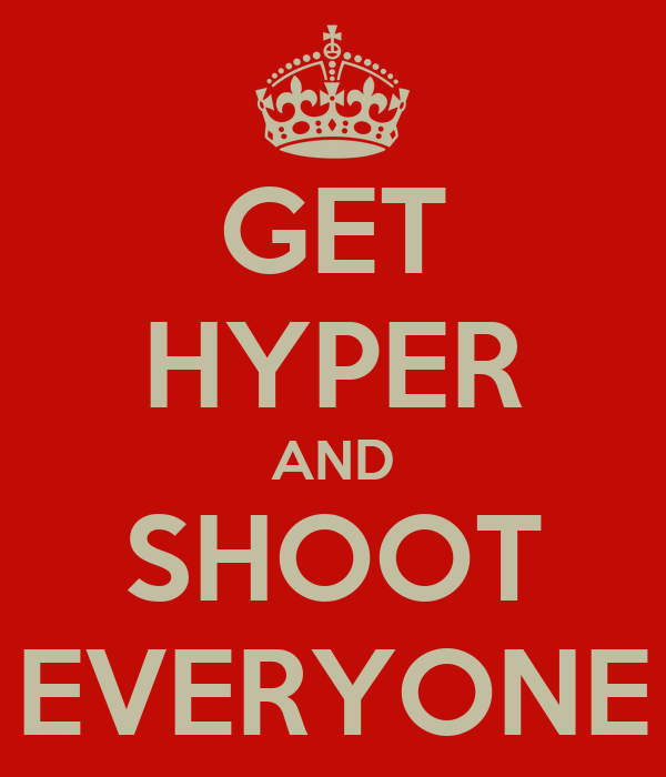 GET HYPER AND SHOOT EVERYONE