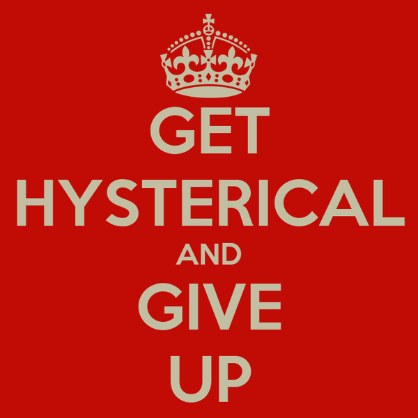 GET HYSTERICAL AND GIVE UP