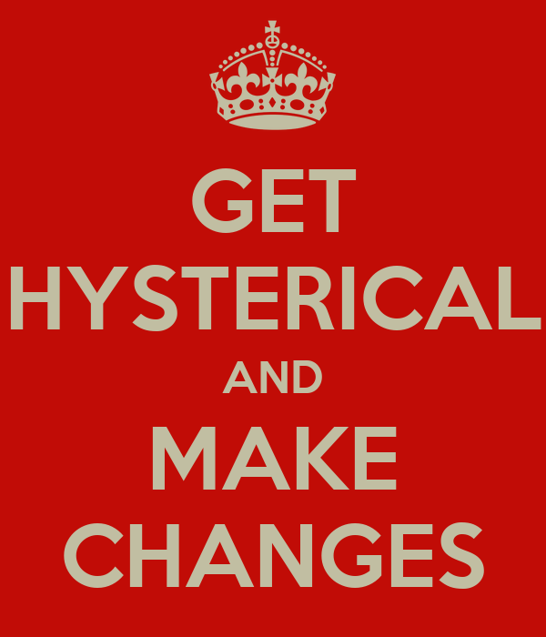 GET HYSTERICAL AND MAKE CHANGES