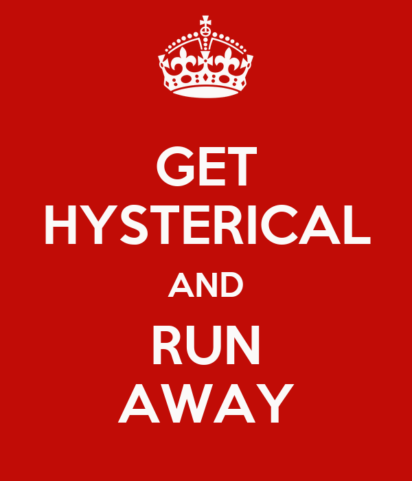 GET HYSTERICAL AND RUN AWAY