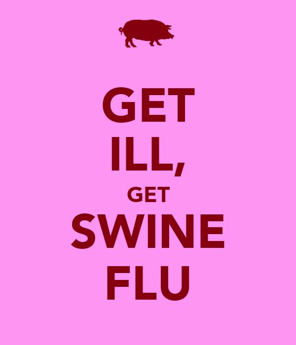 GET ILL, GET SWINE FLU