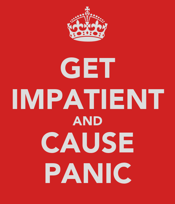 GET IMPATIENT AND CAUSE PANIC