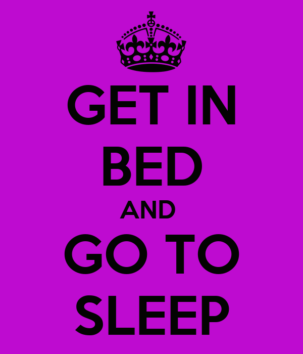 GET IN BED AND  GO TO SLEEP