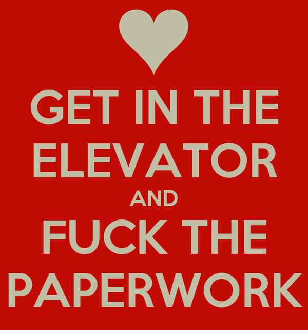 GET IN THE ELEVATOR AND FUCK THE PAPERWORK