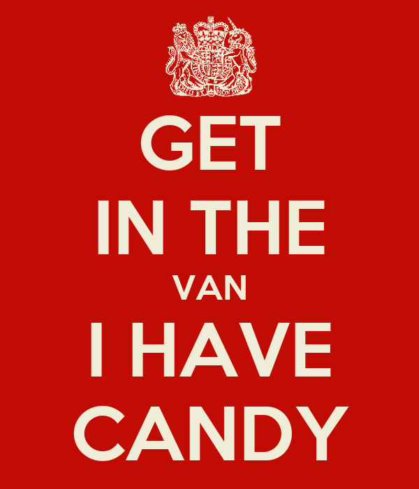 GET IN THE VAN I HAVE CANDY