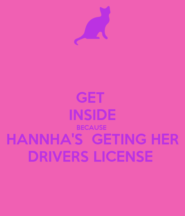 GET  INSIDE BECAUSE  HANNHA'S  GETING HER DRIVERS LICENSE