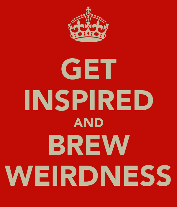 GET INSPIRED AND BREW WEIRDNESS