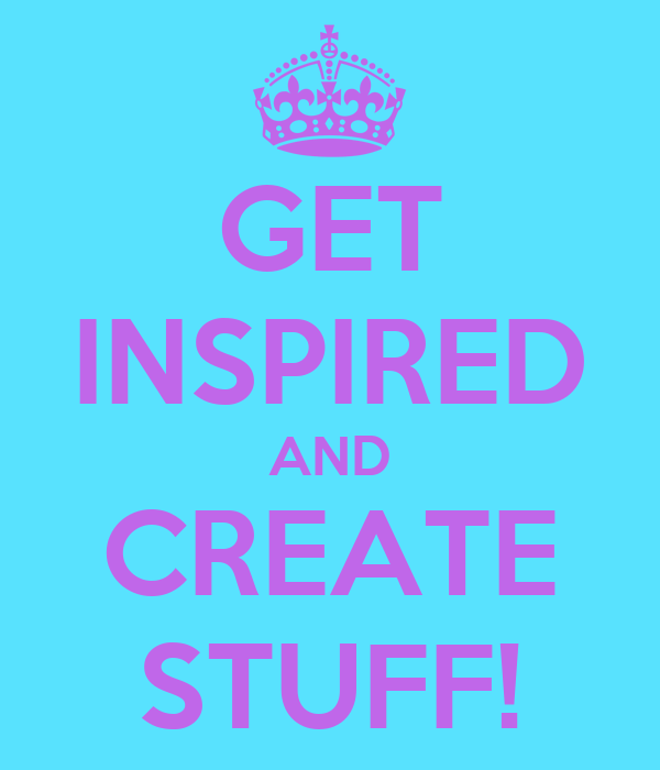 GET INSPIRED AND CREATE STUFF!