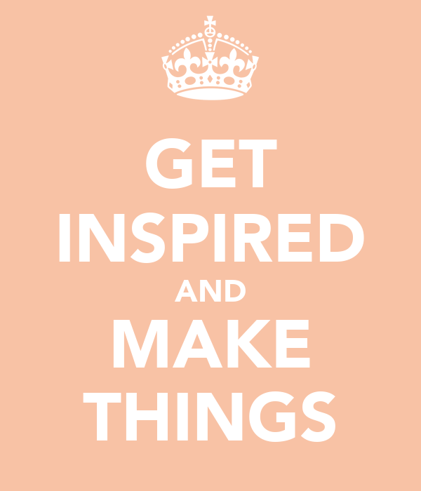 GET INSPIRED AND MAKE THINGS