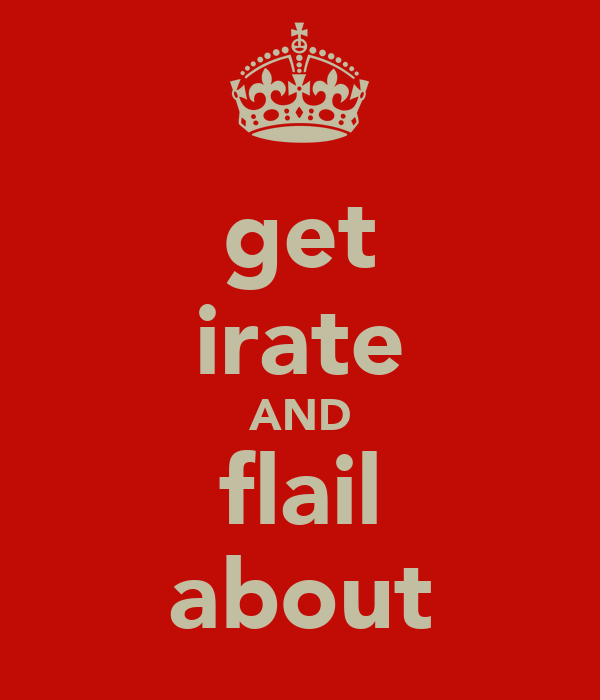 get irate AND flail about