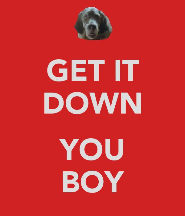 GET IT DOWN  YOU BOY
