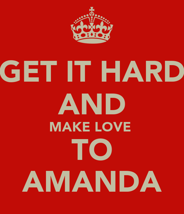GET IT HARD AND MAKE LOVE  TO AMANDA