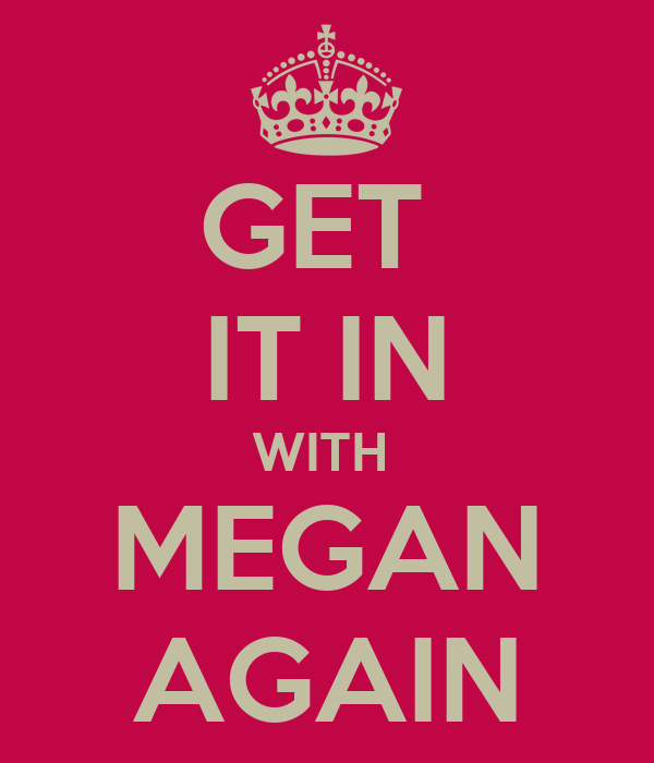 GET  IT IN WITH  MEGAN AGAIN