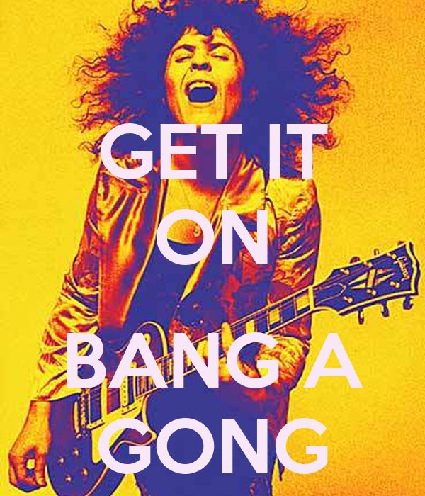 GET IT ON  BANG A GONG