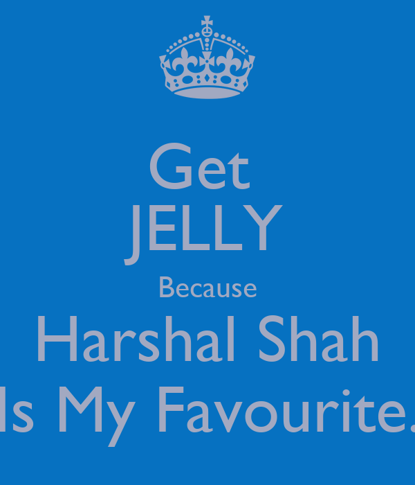 Get  JELLY Because Harshal Shah Is My Favourite.
