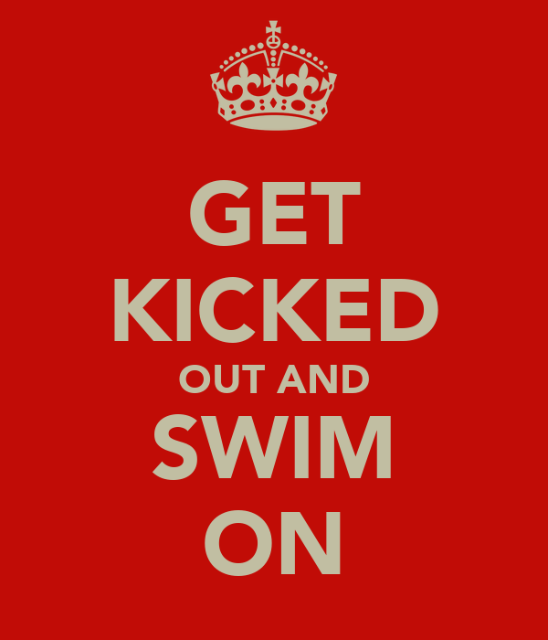 GET KICKED OUT AND SWIM ON