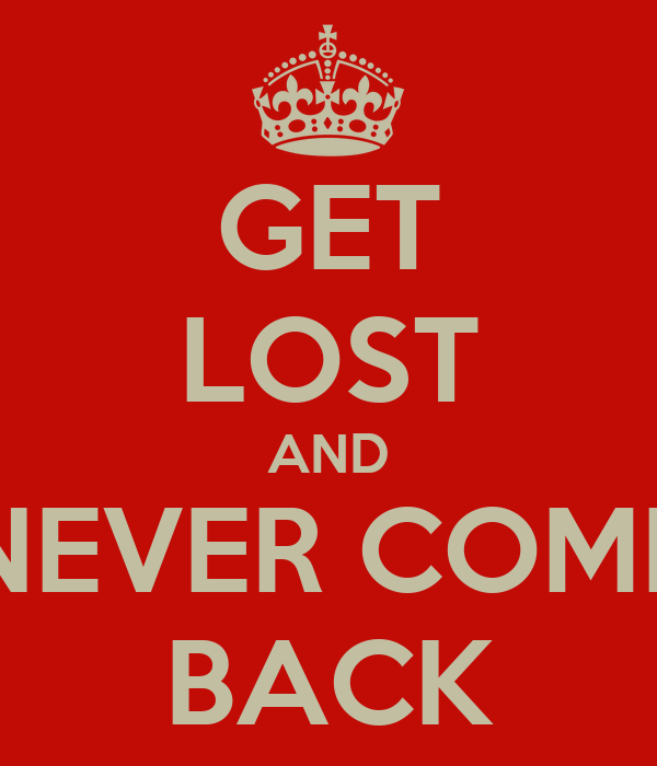 GET LOST AND NEVER COME BACK