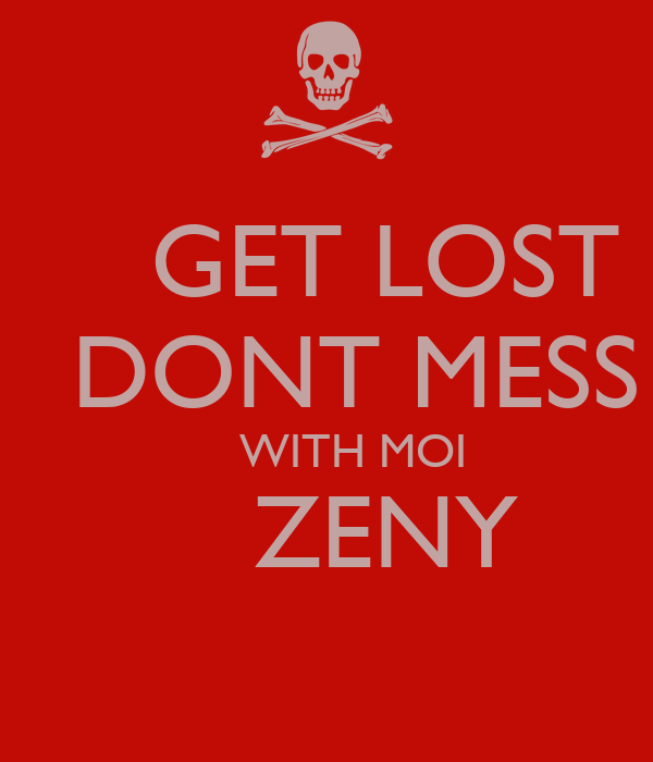 GET LOST     DONT MESS      WITH MOI     ZENY