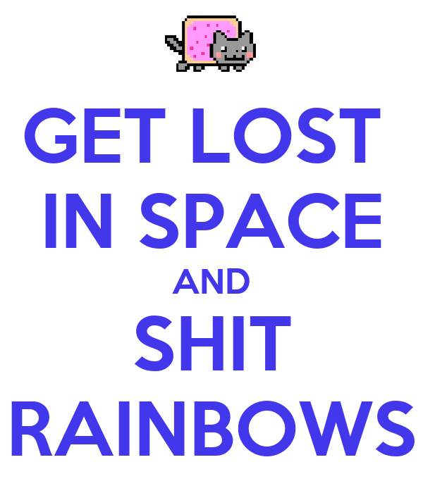 GET LOST  IN SPACE AND SHIT RAINBOWS