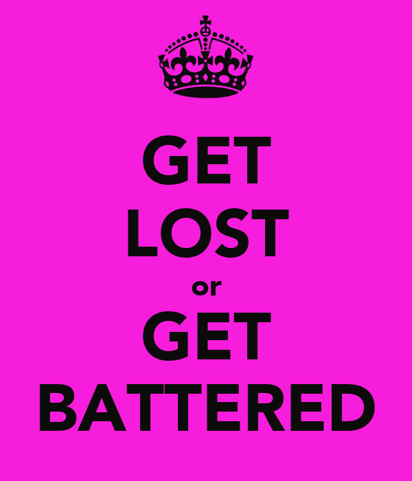 GET LOST or GET BATTERED