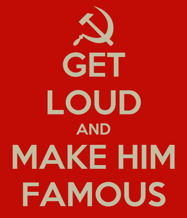 GET LOUD AND MAKE HIM FAMOUS